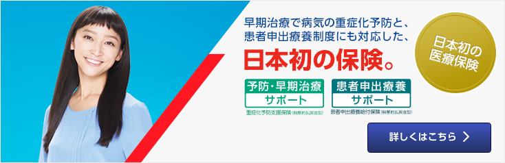 早期治療で病気の重症化予防と、患者申出療養制度にも対応した、日本初の保険。「予防・早期治療サポート」「患者申出医療サポート」詳しくはこちら